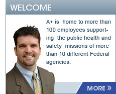 Welcome, A+ is home to more than 100 employees supporting the public health and safety missions of more than 10 different Federal agencies. More...