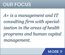 OUR FOCUS : A+ is a management and IT consulting firm with specialization in the areas of health programs and human capital management.